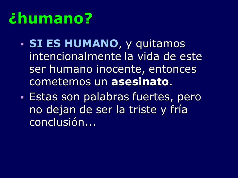 ¿humano? SI ES HUMANO, y quitamos intencionalmente la vida de este ser humano inocente, entonces cometemos un asesinato. SI ES HUMANO, y quitamos inte