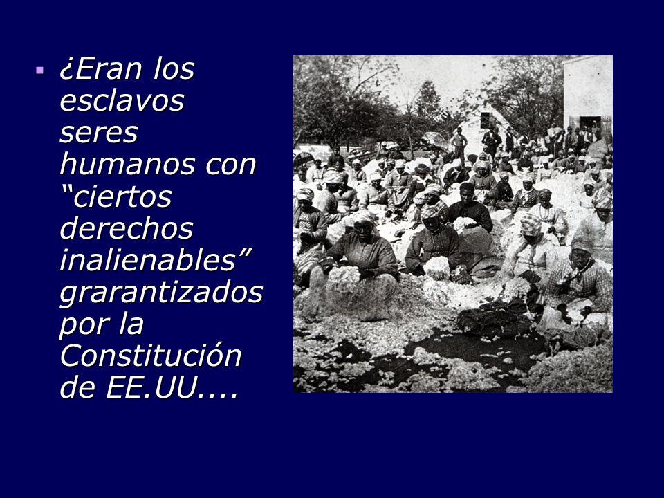 ¿Eran los esclavos seres humanos con ciertos derechos inalienables grarantizados por la Constitución de EE.UU.... ¿Eran los esclavos seres humanos con