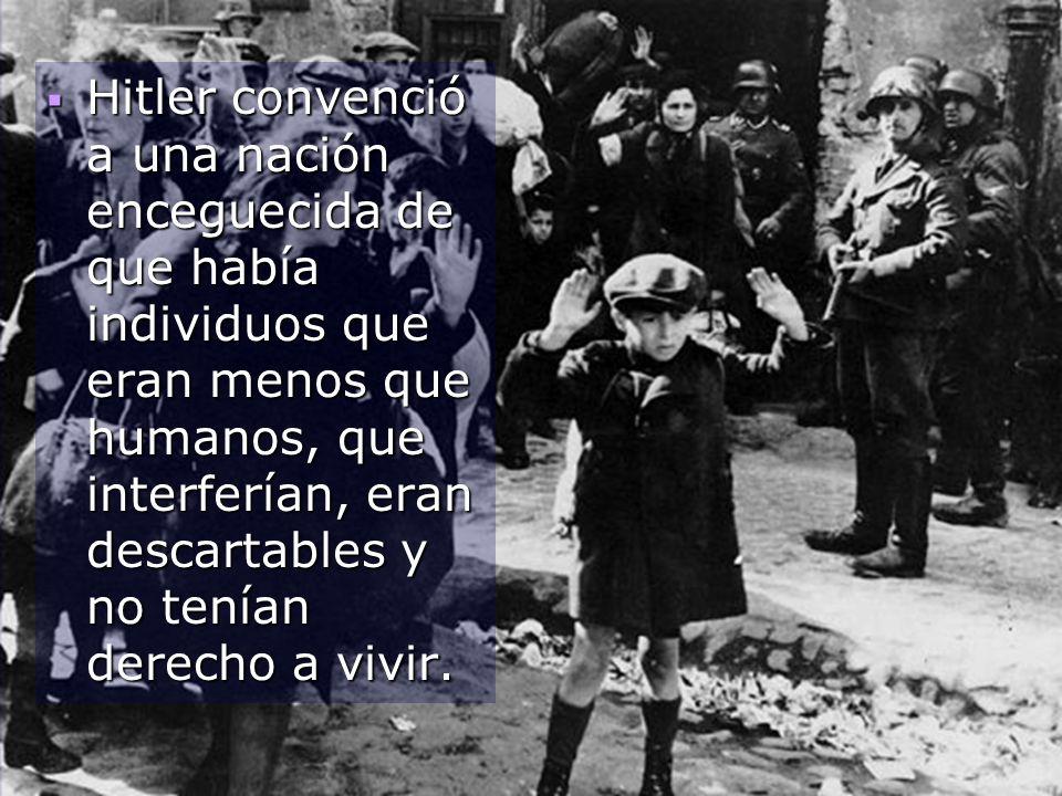 Hitler convenció a una nación enceguecida de que había individuos que eran menos que humanos, que interferían, eran descartables y no tenían derecho a
