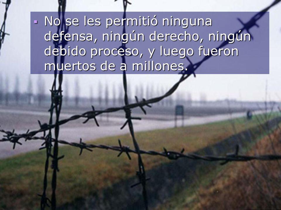 No se les permitió ninguna defensa, ningún derecho, ningún debido proceso, y luego fueron muertos de a millones. No se les permitió ninguna defensa, n