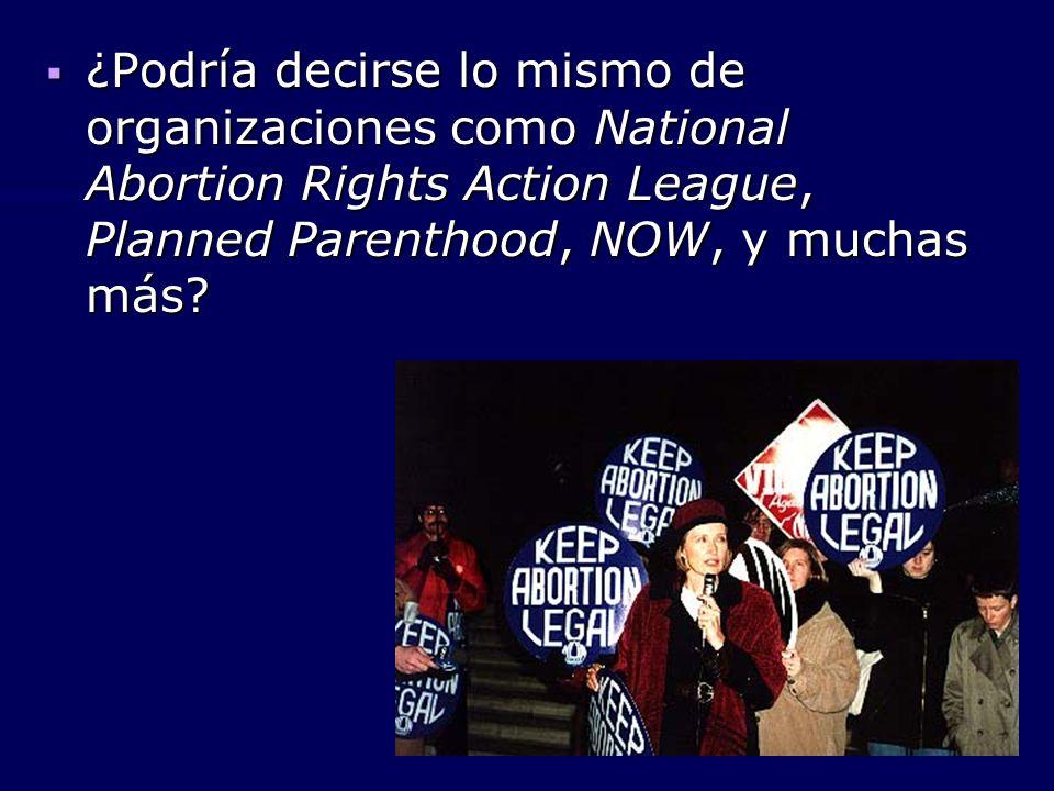 ¿Podría decirse lo mismo de organizaciones como National Abortion Rights Action League, Planned Parenthood, NOW, y muchas más? ¿Podría decirse lo mism