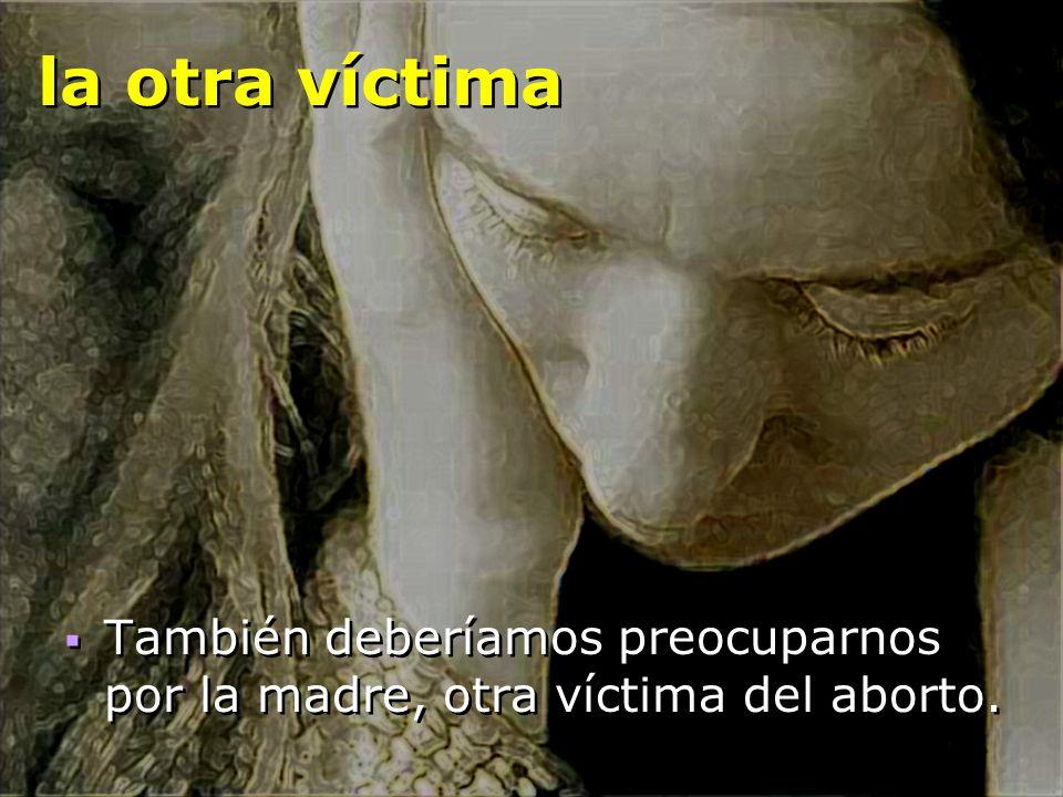 la otra víctima También deberíamos preocuparnos por la madre, otra víctima del aborto.