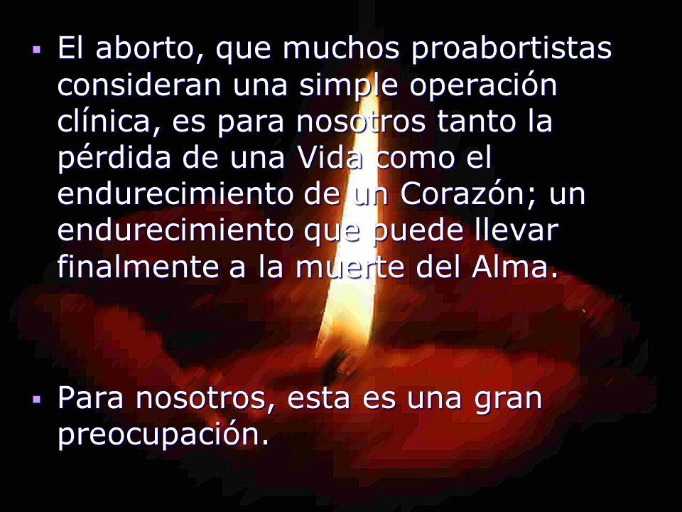 El aborto, que muchos proabortistas consideran una simple operación clínica, es para nosotros tanto la pérdida de una Vida como el endurecimiento de u
