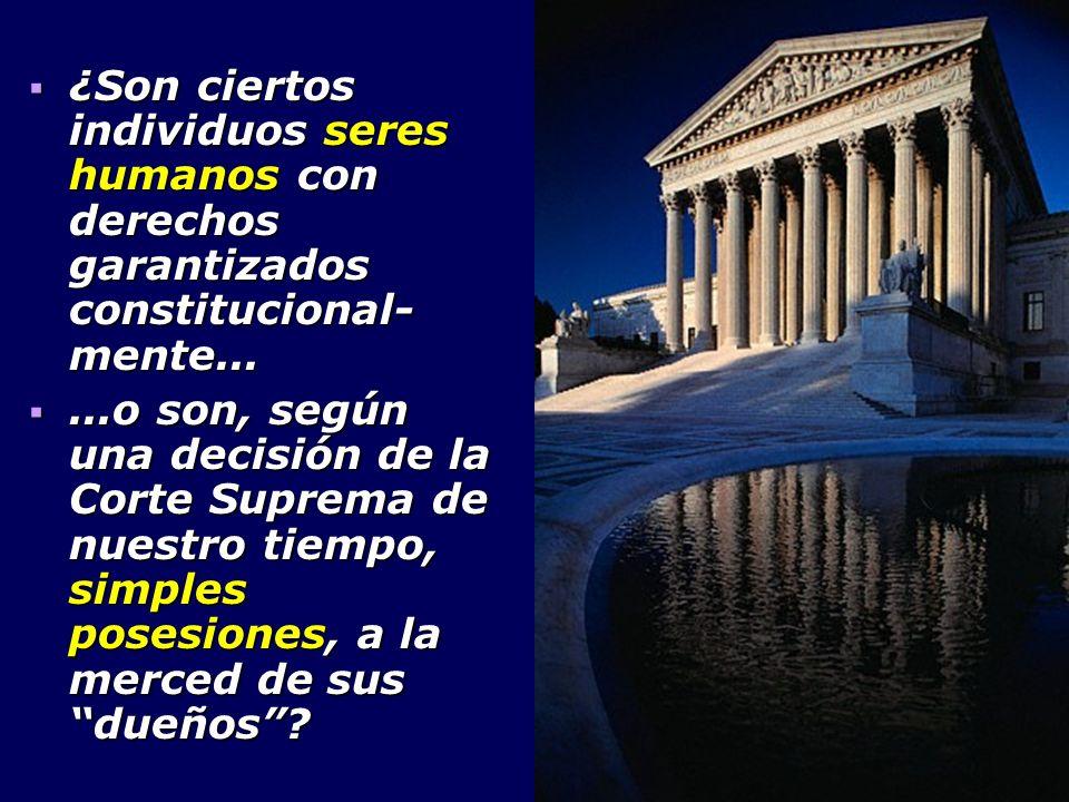 ¿Son ciertos individuos seres humanos con derechos garantizados constitucional- mente... ¿Son ciertos individuos seres humanos con derechos garantizad