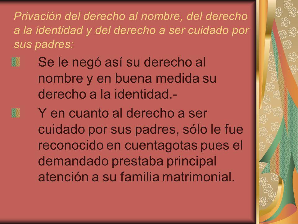 Privación del derecho al nombre, del derecho a la identidad y del derecho a ser cuidado por sus padres: Se le negó así su derecho al nombre y en buena