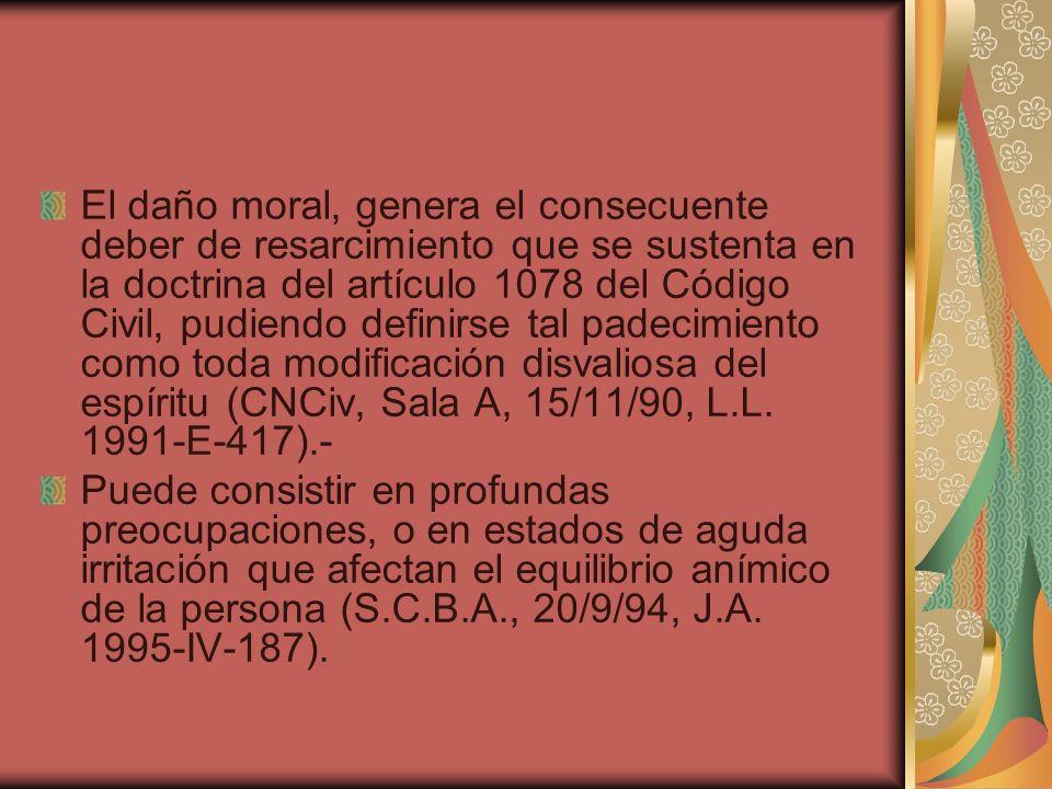 El daño moral, genera el consecuente deber de resarcimiento que se sustenta en la doctrina del artículo 1078 del Código Civil, pudiendo definirse tal