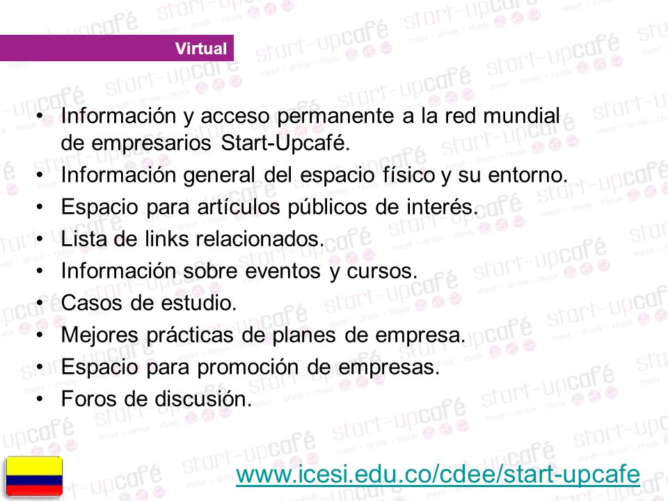 Virtual www.icesi.edu.co/cdee/start-upcafe Información y acceso permanente a la red mundial de empresarios Start-Upcafé.