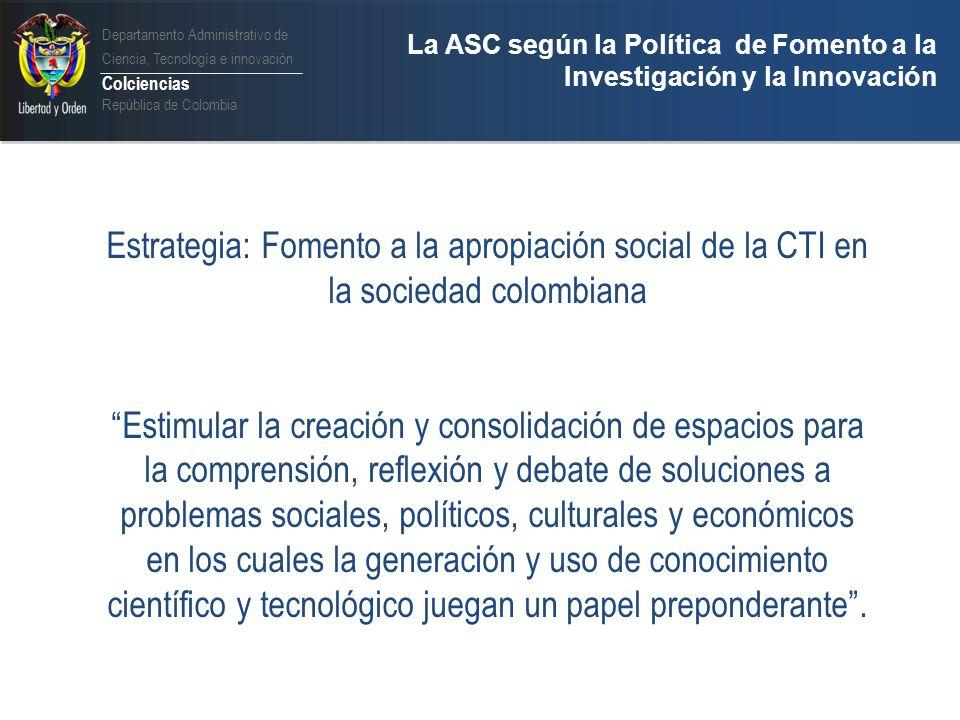 Departamento Administrativo de Ciencia, Tecnología e innovación Colciencias República de Colombia La ASC según la Política de Fomento a la Investigación y la Innovación