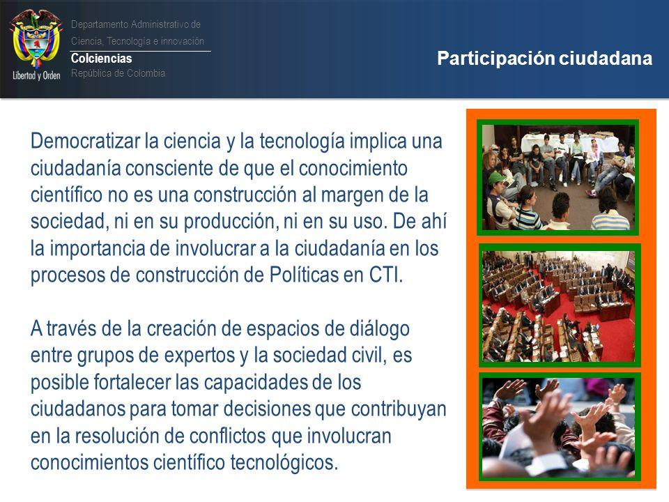Departamento Administrativo de Ciencia, Tecnología e innovación Colciencias República de Colombia Participación ciudadana Programa Foro Nacional para la Participación Ciudadana en CTI Objetivo Facilitar procesos de diálogo entre diferentes grupos sociales en el país sobre las políticas públicas en áreas estratégicas de CTI, promoviendo su participación en la gestión de las mismas.