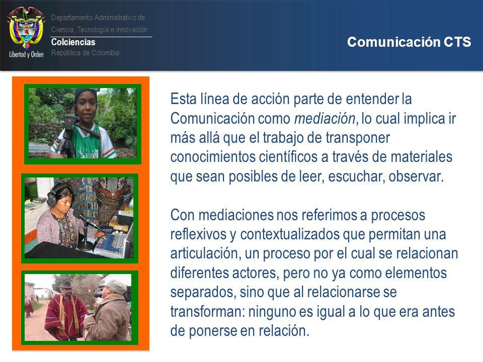 Departamento Administrativo de Ciencia, Tecnología e innovación Colciencias República de Colombia Comunicación CTS Programa Nacional de Comunicación de la CTI Objetivo Fortalecer redes de actores que promueven la apropiación social del conocimiento por medio del desarrollo de proyectos de comunicación CTS.