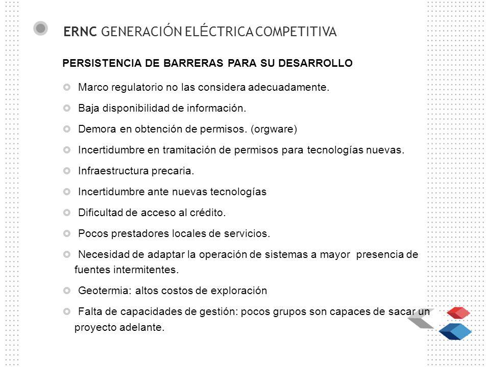 ERNC GENERACI Ó N EL É CTRICA COMPETITIVA PERSISTENCIA DE BARRERAS PARA SU DESARROLLO Marco regulatorio no las considera adecuadamente.