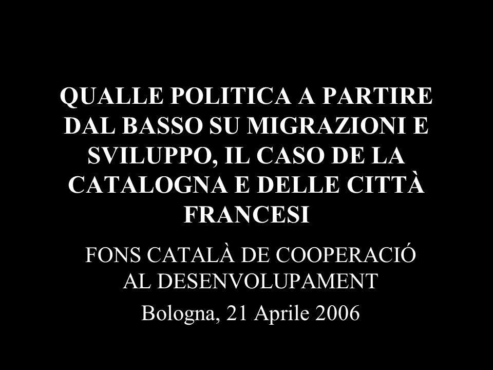QUALLE POLITICA A PARTIRE DAL BASSO SU MIGRAZIONI E SVILUPPO, IL CASO DE LA CATALOGNA E DELLE CITTÀ FRANCESI FONS CATALÀ DE COOPERACIÓ AL DESENVOLUPAMENT Bologna, 21 Aprile 2006