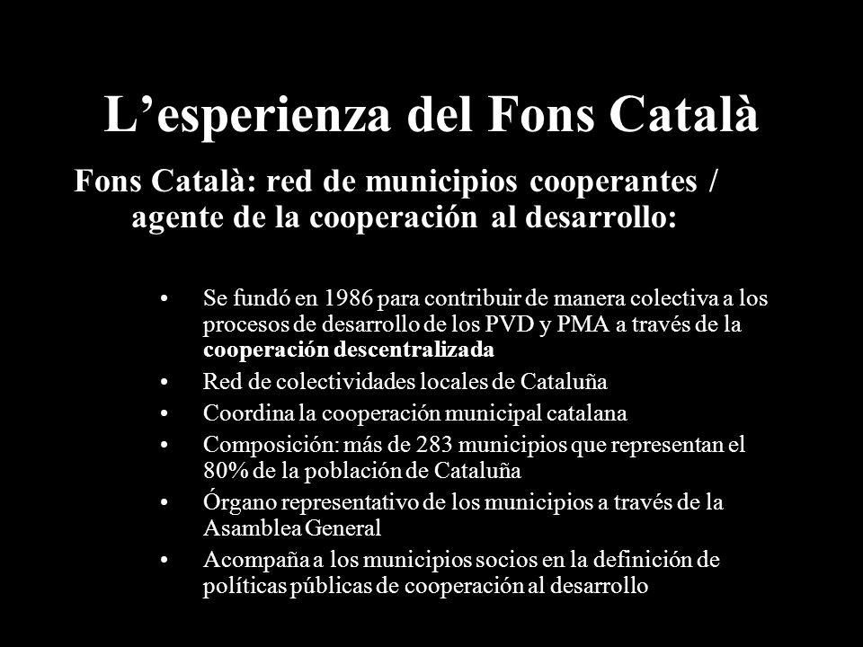 Lesperienza del Fons Català Fons Català: red de municipios cooperantes / agente de la cooperación al desarrollo: Se fundó en 1986 para contribuir de manera colectiva a los procesos de desarrollo de los PVD y PMA a través de la cooperación descentralizada Red de colectividades locales de Cataluña Coordina la cooperación municipal catalana Composición: más de 283 municipios que representan el 80% de la población de Cataluña Órgano representativo de los municipios a través de la Asamblea General Acompaña a los municipios socios en la definición de políticas públicas de cooperación al desarrollo