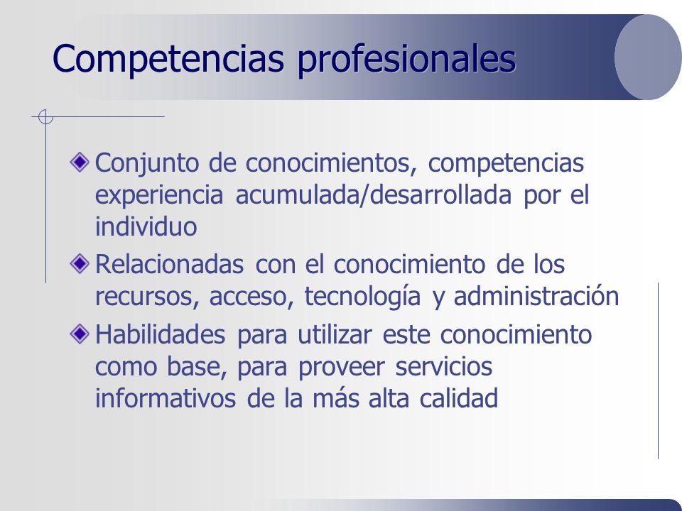 Competencias profesionales Conjunto de conocimientos, competencias experiencia acumulada/desarrollada por el individuo Relacionadas con el conocimiento de los recursos, acceso, tecnología y administración Habilidades para utilizar este conocimiento como base, para proveer servicios informativos de la más alta calidad