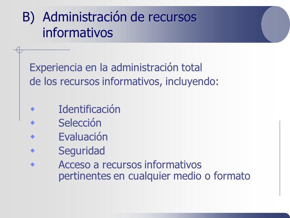 B) Administración de recursos informativos Experiencia en la administración total de los recursos informativos, incluyendo: Identificación Selección Evaluación Seguridad Acceso a recursos informativos pertinentes en cualquier medio o formato