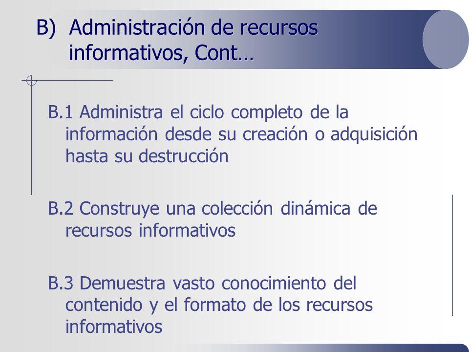 B) Administración de recursos informativos, Cont… B.1 Administra el ciclo completo de la información desde su creación o adquisición hasta su destrucción B.2 Construye una colección dinámica de recursos informativos B.3 Demuestra vasto conocimiento del contenido y el formato de los recursos informativos