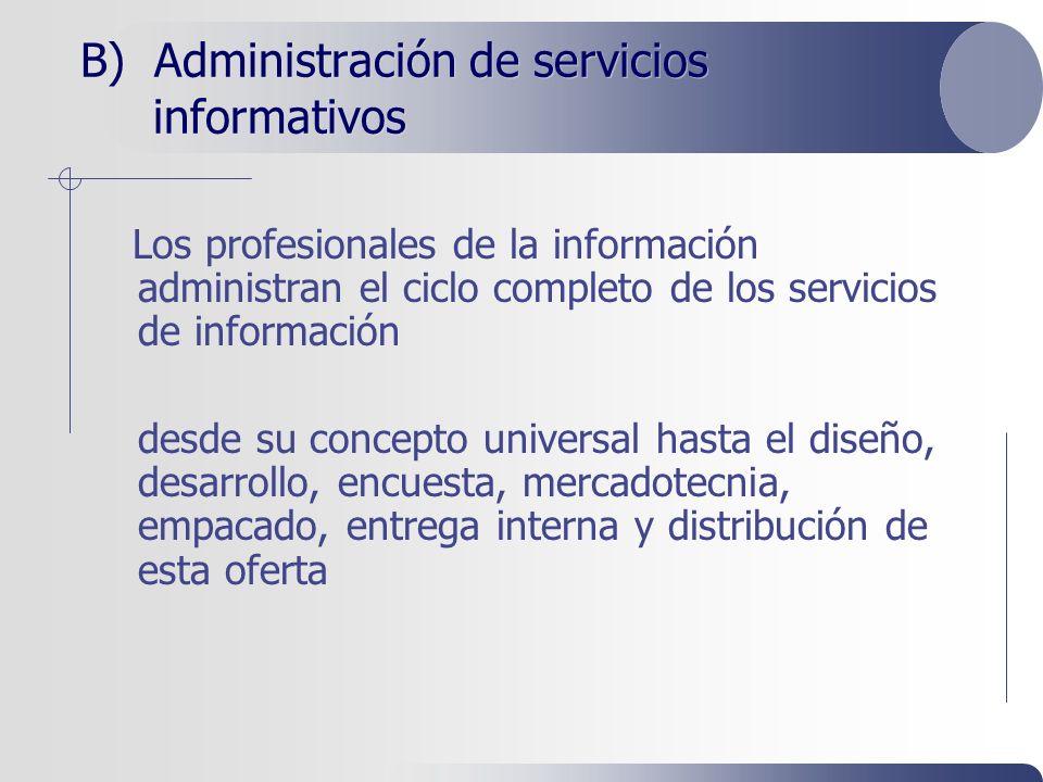B) Administración de servicios informativos Los profesionales de la información administran el ciclo completo de los servicios de información desde su concepto universal hasta el diseño, desarrollo, encuesta, mercadotecnia, empacado, entrega interna y distribución de esta oferta