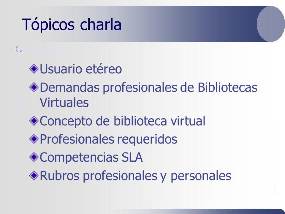 Tópicos charla Usuario etéreo Demandas profesionales de Bibliotecas Virtuales Concepto de biblioteca virtual Profesionales requeridos Competencias SLA Rubros profesionales y personales