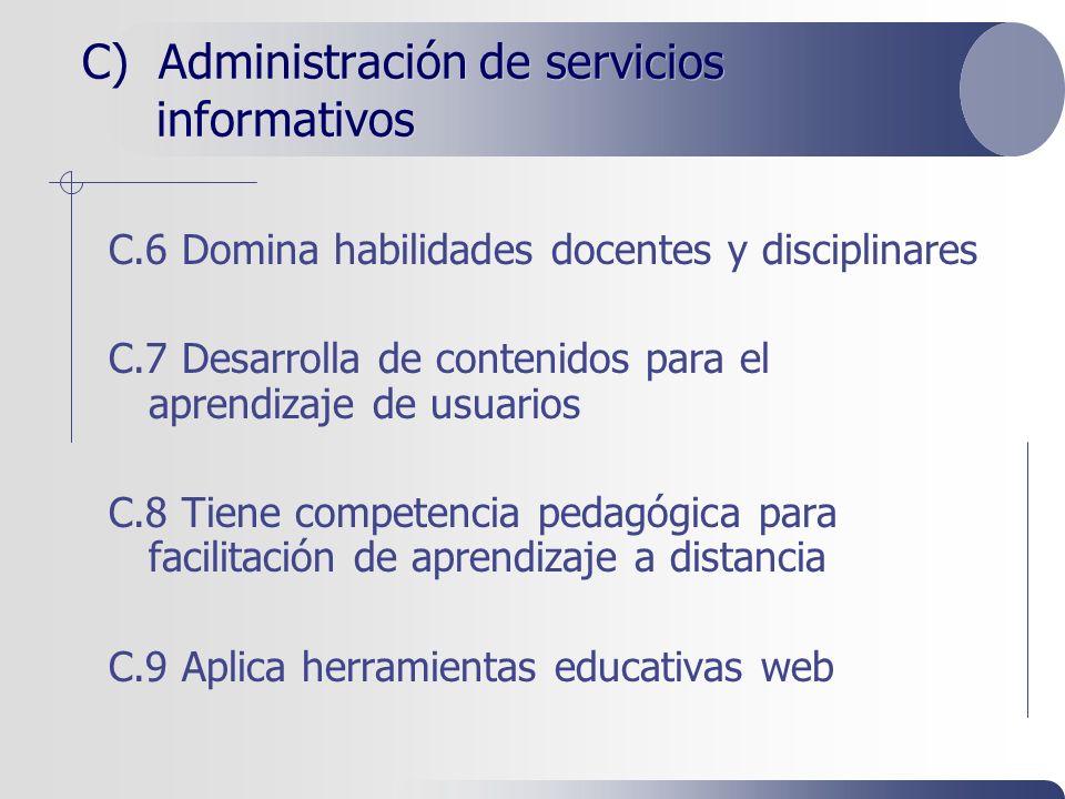 C) Administración de servicios informativos C.6 Domina habilidades docentes y disciplinares C.7 Desarrolla de contenidos para el aprendizaje de usuarios C.8 Tiene competencia pedagógica para facilitación de aprendizaje a distancia C.9 Aplica herramientas educativas web
