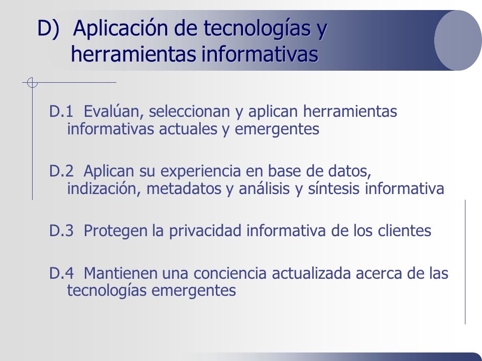 D) Aplicación de tecnologías y herramientas informativas D.1 Evalúan, seleccionan y aplican herramientas informativas actuales y emergentes D.2 Aplican su experiencia en base de datos, indización, metadatos y análisis y síntesis informativa D.3 Protegen la privacidad informativa de los clientes D.4 Mantienen una conciencia actualizada acerca de las tecnologías emergentes