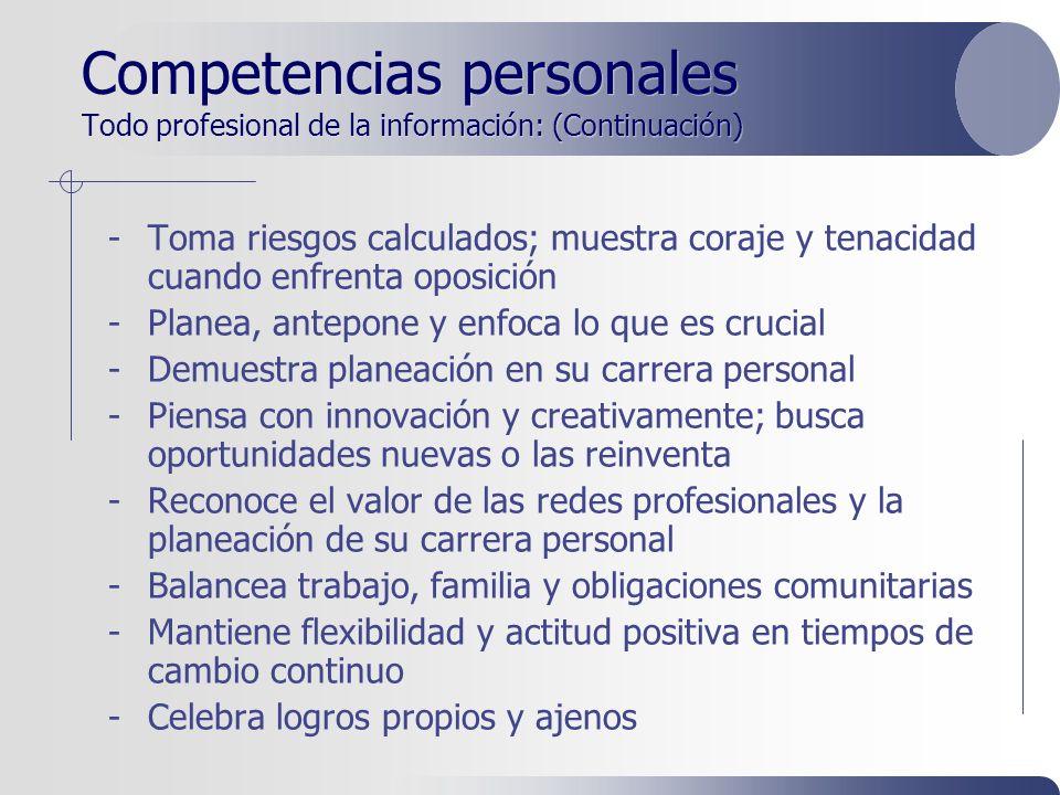 Competencias personales Todo profesional de la información: (Continuación) -Toma riesgos calculados; muestra coraje y tenacidad cuando enfrenta oposición -Planea, antepone y enfoca lo que es crucial -Demuestra planeación en su carrera personal -Piensa con innovación y creativamente; busca oportunidades nuevas o las reinventa -Reconoce el valor de las redes profesionales y la planeación de su carrera personal -Balancea trabajo, familia y obligaciones comunitarias -Mantiene flexibilidad y actitud positiva en tiempos de cambio continuo -Celebra logros propios y ajenos