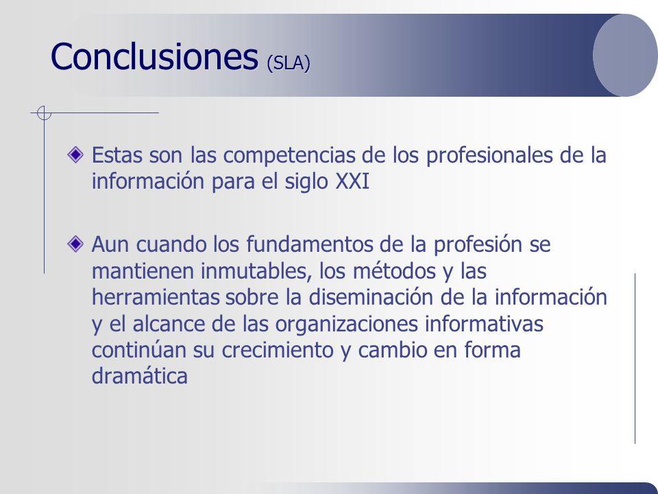 Conclusiones (SLA) Estas son las competencias de los profesionales de la información para el siglo XXI Aun cuando los fundamentos de la profesión se mantienen inmutables, los métodos y las herramientas sobre la diseminación de la información y el alcance de las organizaciones informativas continúan su crecimiento y cambio en forma dramática