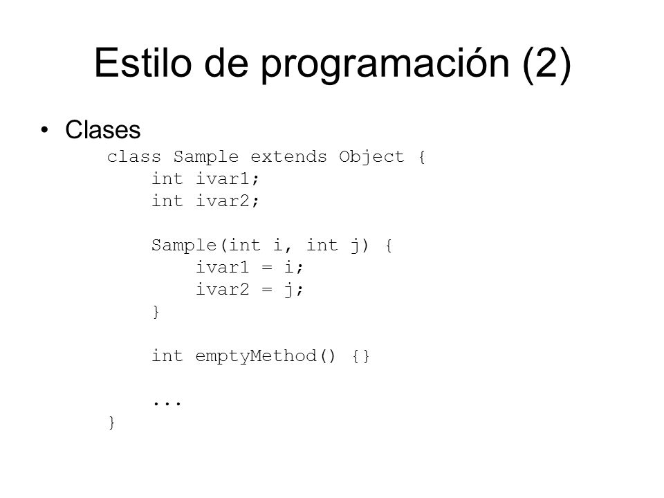 Estilo de programación (2) Clases class Sample extends Object { int ivar1; int ivar2; Sample(int i, int j) { ivar1 = i; ivar2 = j; } int emptyMethod()