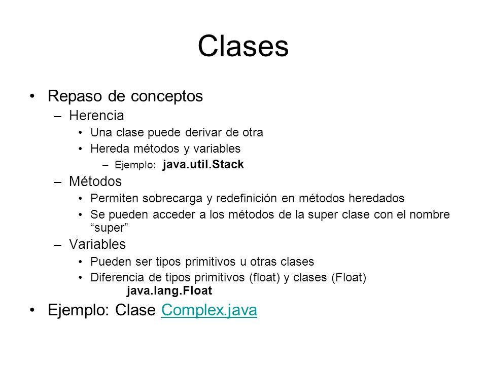 Clases Repaso de conceptos –Herencia Una clase puede derivar de otra Hereda métodos y variables –Ejemplo: java.util.Stack –Métodos Permiten sobrecarga