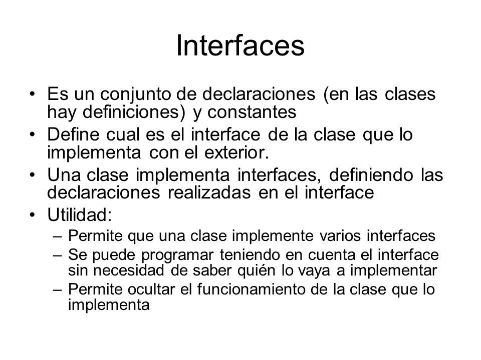 Interfaces Es un conjunto de declaraciones (en las clases hay definiciones) y constantes Define cual es el interface de la clase que lo implementa con