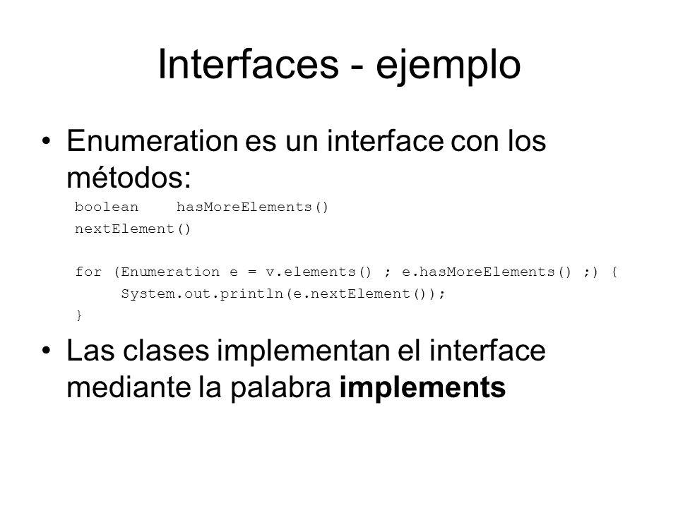 Interfaces - ejemplo Enumeration es un interface con los métodos: boolean hasMoreElements() nextElement() for (Enumeration e = v.elements() ; e.hasMor