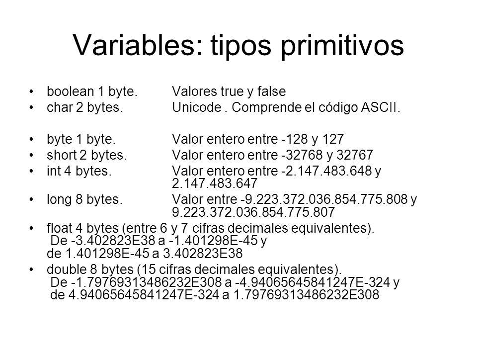 Variables: tipos primitivos boolean 1 byte. Valores true y false char 2 bytes. Unicode. Comprende el código ASCII. byte 1 byte. Valor entero entre -12