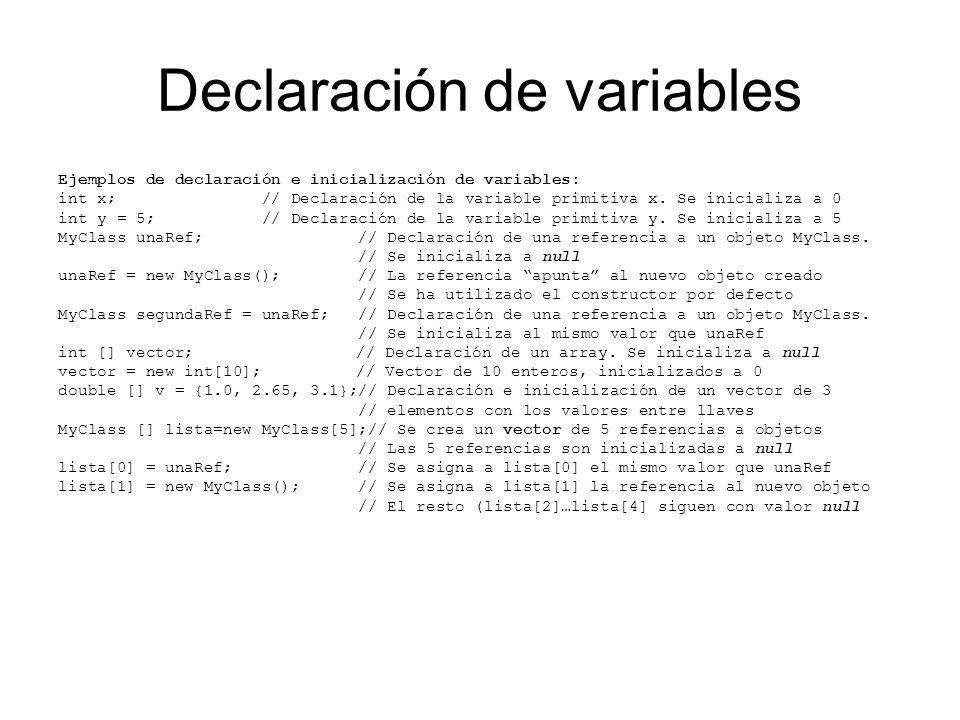 Declaración de variables Ejemplos de declaración e inicialización de variables: int x; // Declaración de la variable primitiva x. Se inicializa a 0 in