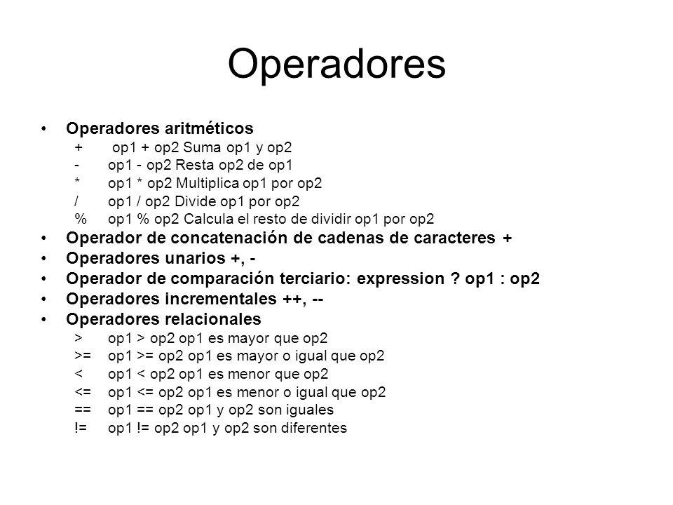 Operadores Operadores de asignación = op1 = op2 += op1 += op2 op1 = op1 + op2 -= op1 -= op2 op1 = op1 - op2 *= op1 *= op2 op1 = op1 * op2 /= op1 /= op2 op1 = op1 / op2 %=op1 %= op2 op1 = op1 % op2 Operadores lógicos && (and)op1 && op2true si op1 y op2 son true || (or)op1 || op2 true si op1 u op2 son true .