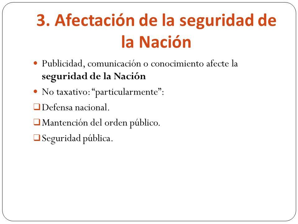 3. Afectación de la seguridad de la Nación Publicidad, comunicación o conocimiento afecte la seguridad de la Nación No taxativo: particularmente: Defe