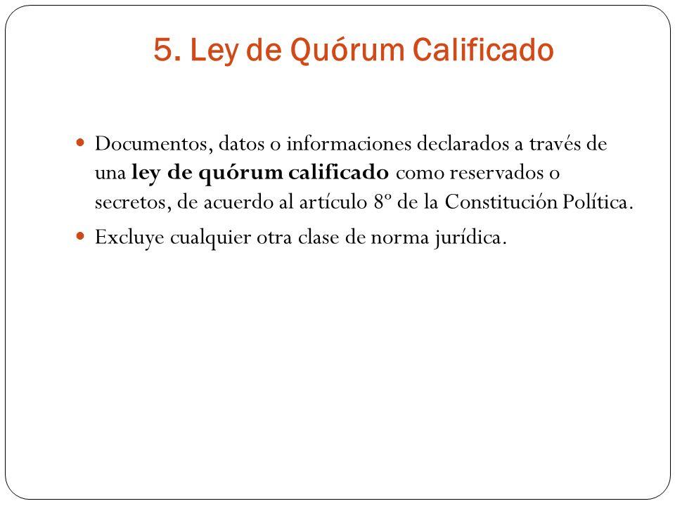 5. Ley de Quórum Calificado Documentos, datos o informaciones declarados a través de una ley de quórum calificado como reservados o secretos, de acuer