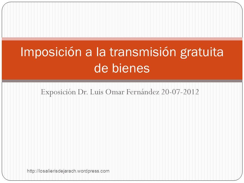 Exposición Dr. Luis Omar Fernández 20-07-2012 http://losalierisdejarach.wordpress.com Imposición a la transmisión gratuita de bienes