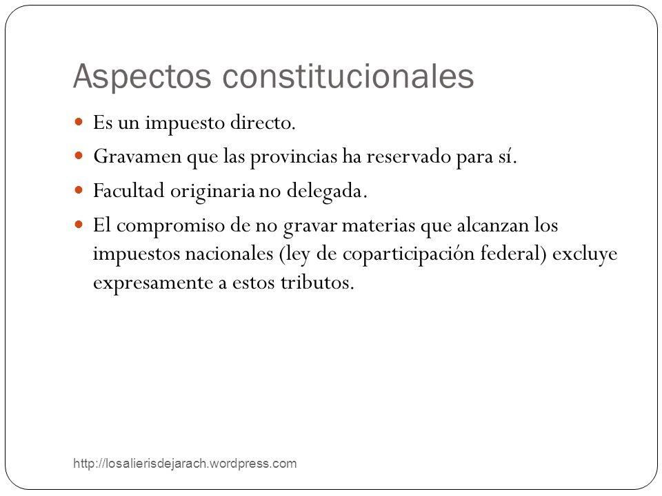 Aspectos constitucionales http://losalierisdejarach.wordpress.com Es un impuesto directo. Gravamen que las provincias ha reservado para sí. Facultad o