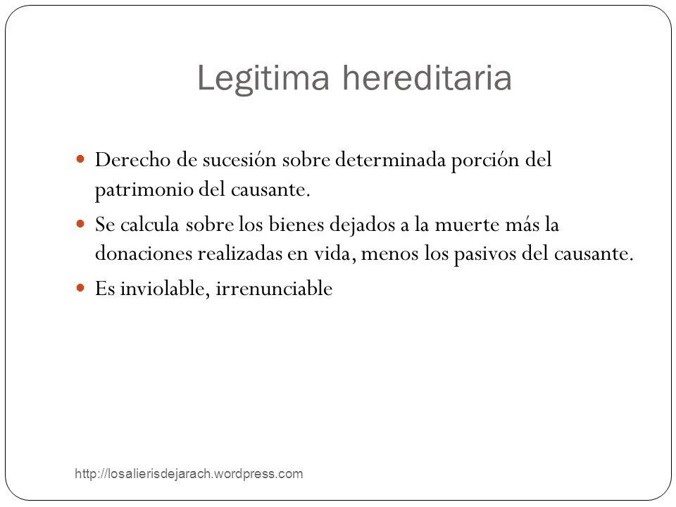 Legitima hereditaria http://losalierisdejarach.wordpress.com Derecho de sucesión sobre determinada porción del patrimonio del causante. Se calcula sob