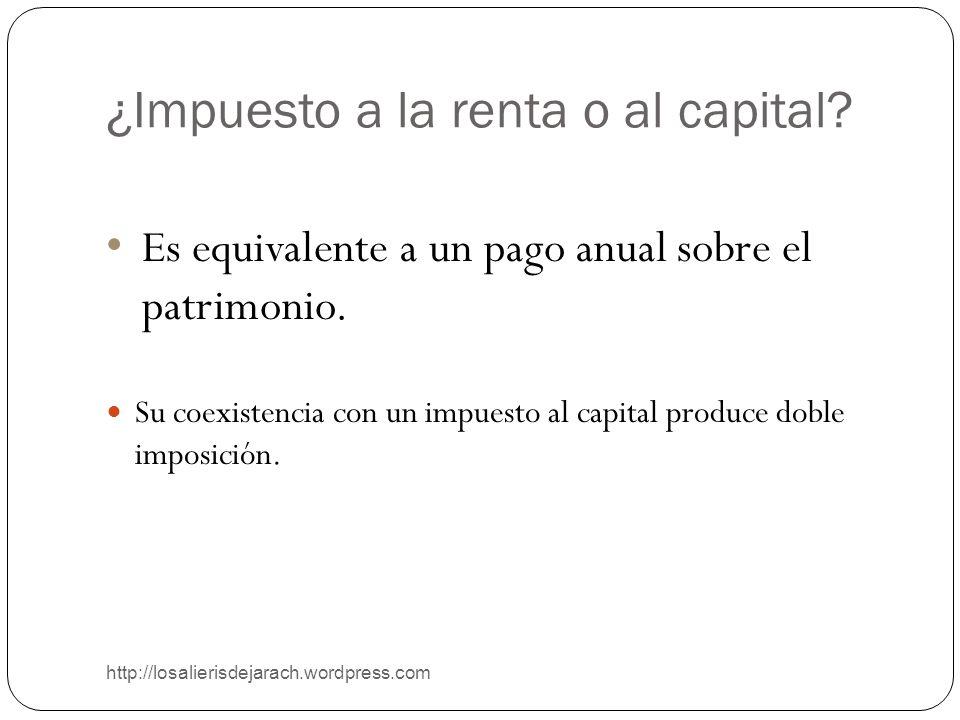 ¿Impuesto a la renta o al capital? http://losalierisdejarach.wordpress.com Es equivalente a un pago anual sobre el patrimonio. Su coexistencia con un