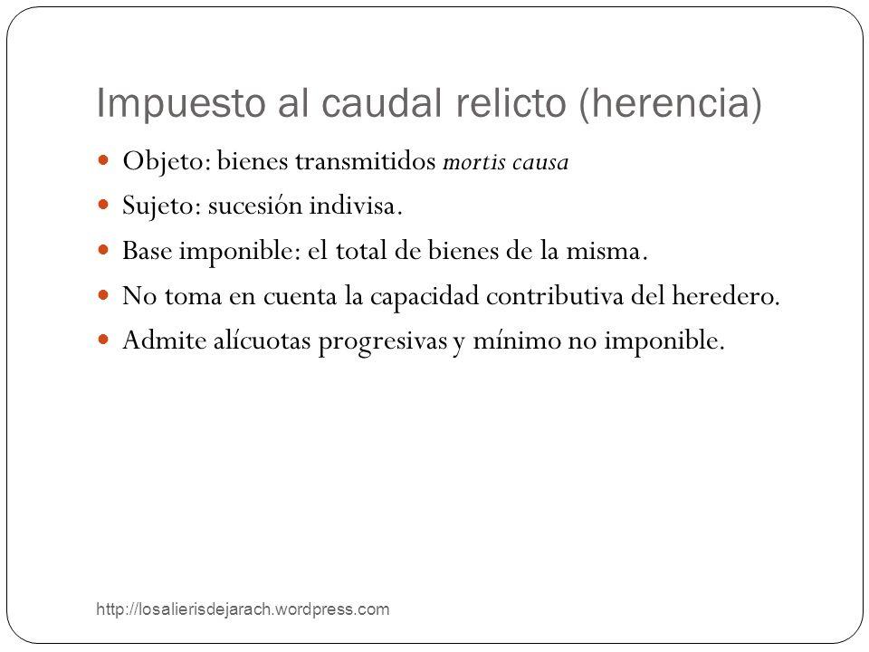 Impuesto al caudal relicto (herencia) http://losalierisdejarach.wordpress.com Objeto: bienes transmitidos mortis causa Sujeto: sucesión indivisa. Base
