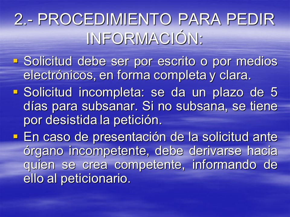 2.- PROCEDIMIENTO PARA PEDIR INFORMACIÓN: Solicitud debe ser por escrito o por medios electrónicos, en forma completa y clara. Solicitud debe ser por