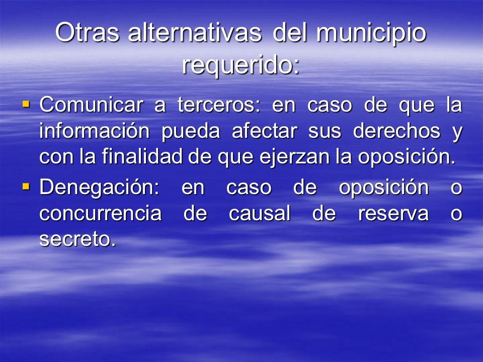 Otras alternativas del municipio requerido: Comunicar a terceros: en caso de que la información pueda afectar sus derechos y con la finalidad de que e