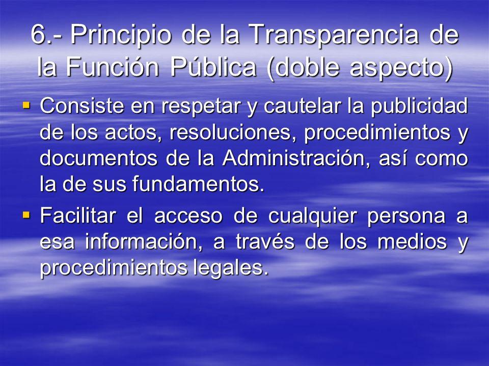 6.- Principio de la Transparencia de la Función Pública (doble aspecto) Consiste en respetar y cautelar la publicidad de los actos, resoluciones, proc