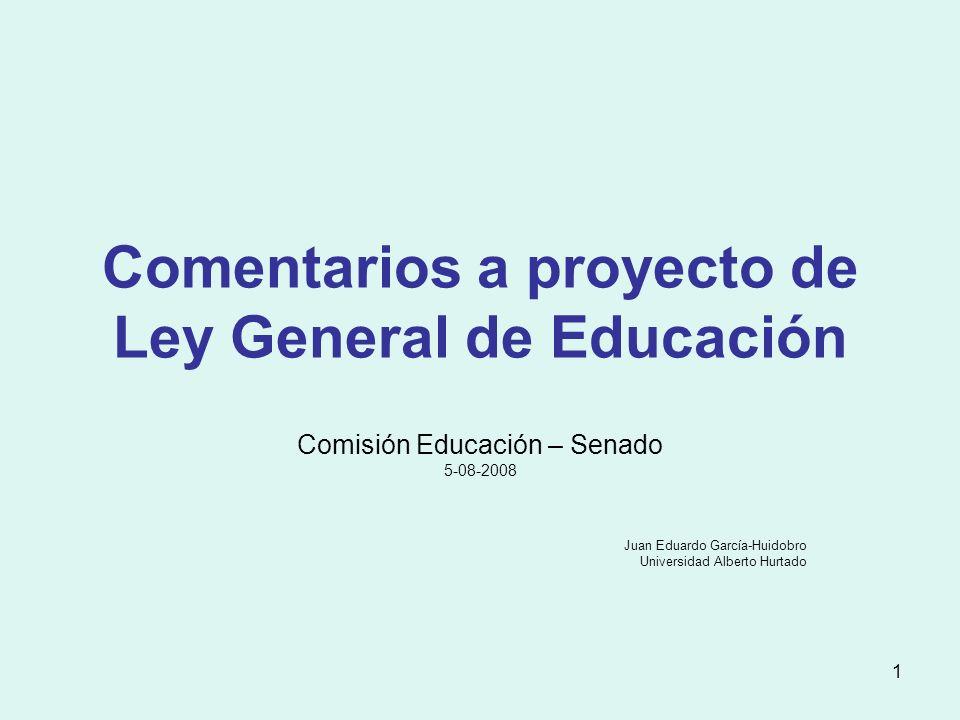 1 Comentarios a proyecto de Ley General de Educación Comisión Educación – Senado 5-08-2008 Juan Eduardo García-Huidobro Universidad Alberto Hurtado