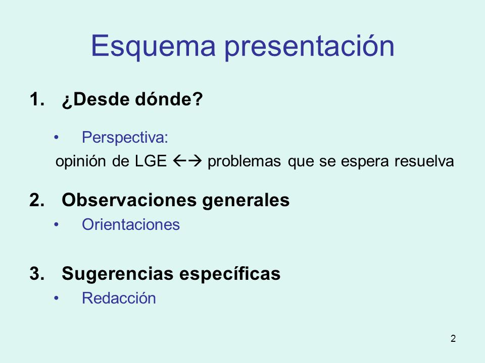 2 Esquema presentación 1.¿Desde dónde? Perspectiva: opinión de LGE problemas que se espera resuelva 2.Observaciones generales Orientaciones 3.Sugerenc