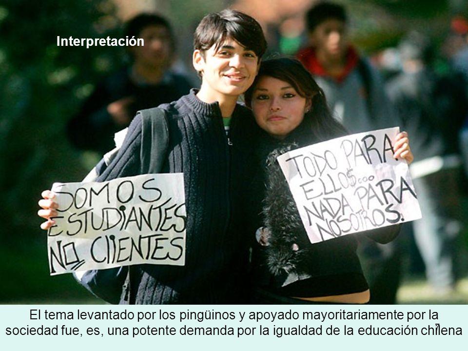 7 Interpretación El tema levantado por los pingüinos y apoyado mayoritariamente por la sociedad fue, es, una potente demanda por la igualdad de la educación chilena
