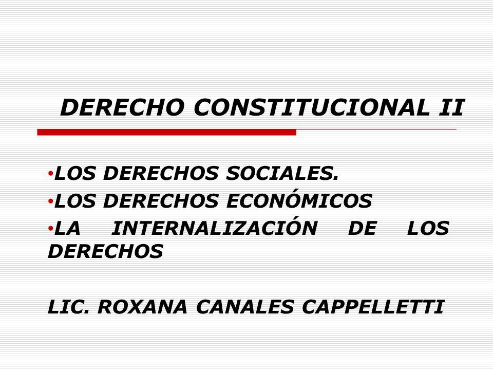 DERECHO CONSTITUCIONAL II LOS DERECHOS SOCIALES. LOS DERECHOS ECONÓMICOS LA INTERNALIZACIÓN DE LOS DERECHOS LIC. ROXANA CANALES CAPPELLETTI