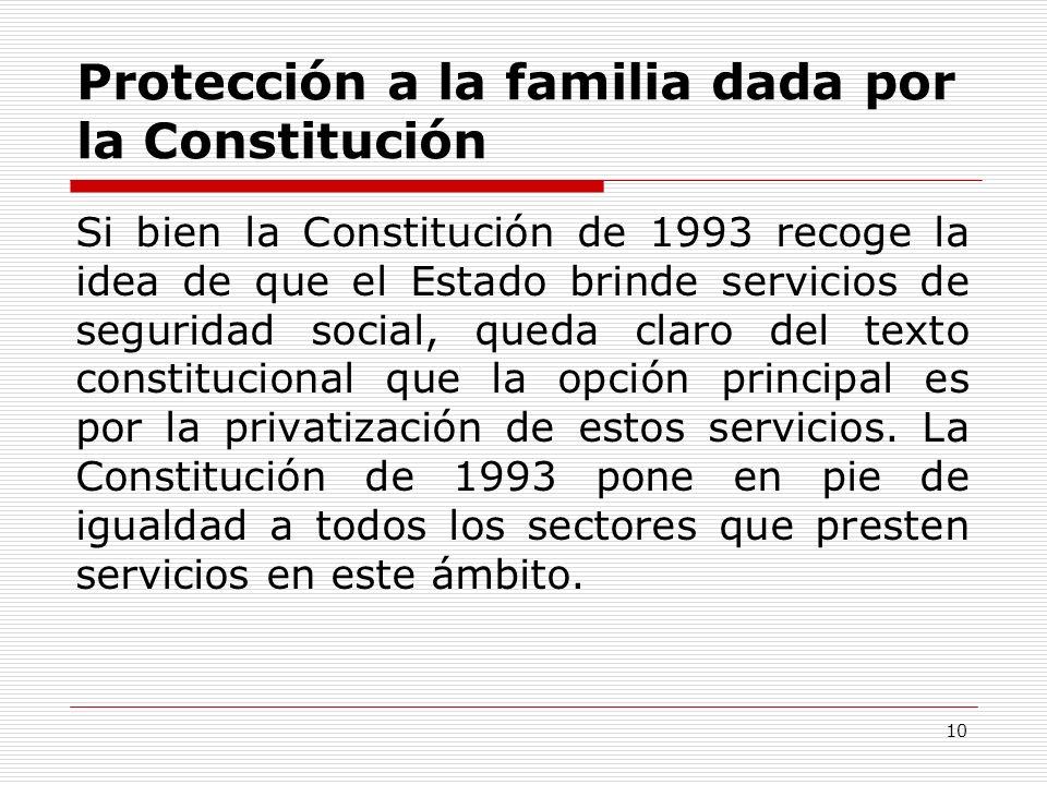 Protección a la familia dada por la Constitución Si bien la Constitución de 1993 recoge la idea de que el Estado brinde servicios de seguridad social,