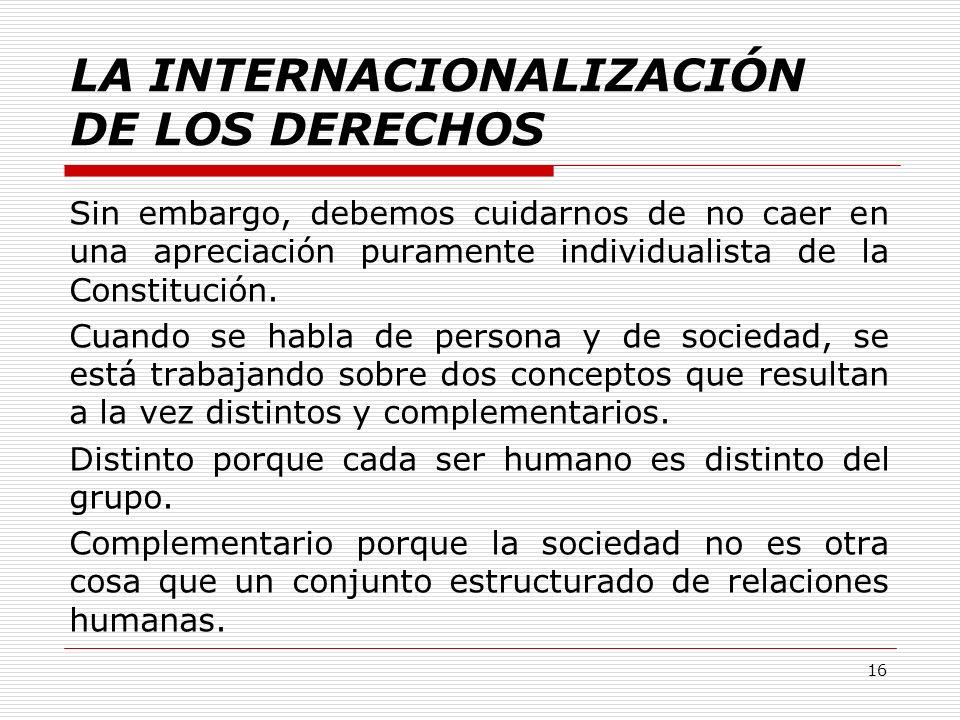 LA INTERNACIONALIZACIÓN DE LOS DERECHOS Sin embargo, debemos cuidarnos de no caer en una apreciación puramente individualista de la Constitución. Cuan