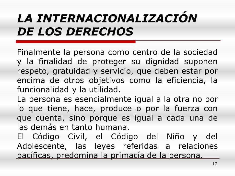 LA INTERNACIONALIZACIÓN DE LOS DERECHOS Finalmente la persona como centro de la sociedad y la finalidad de proteger su dignidad suponen respeto, gratu